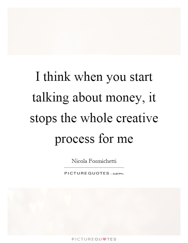 I think when you start talking about money, it stops the whole creative process for me Picture Quote #1