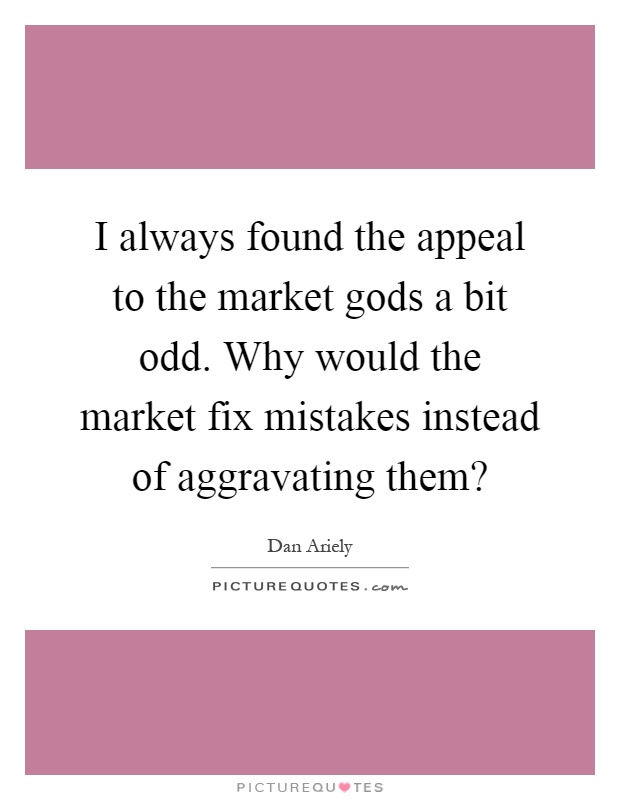 I always found the appeal to the market gods a bit odd. Why would the market fix mistakes instead of aggravating them? Picture Quote #1
