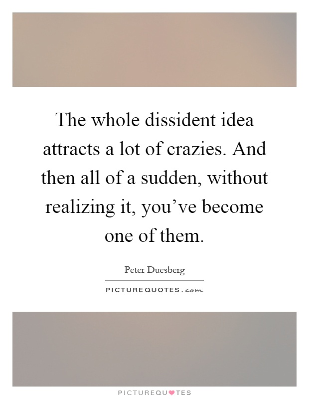 The whole dissident idea attracts a lot of crazies. And then all of a sudden, without realizing it, you've become one of them Picture Quote #1