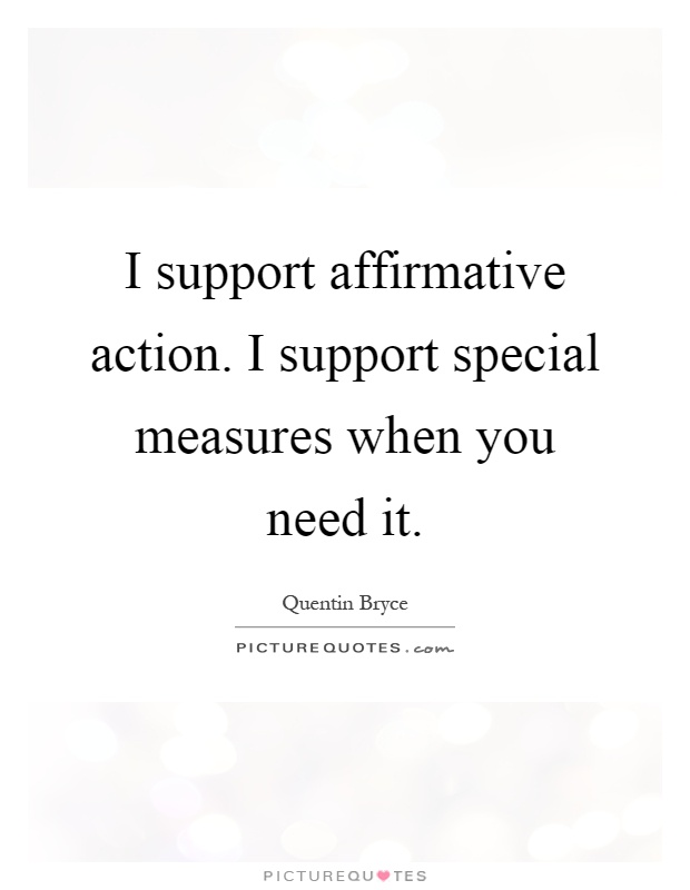 I support affirmative action. I support special measures when you need it Picture Quote #1