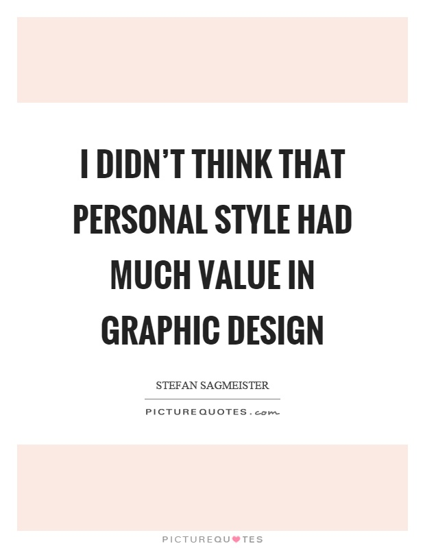 I didn't think that personal style had much value in graphic design Picture Quote #1