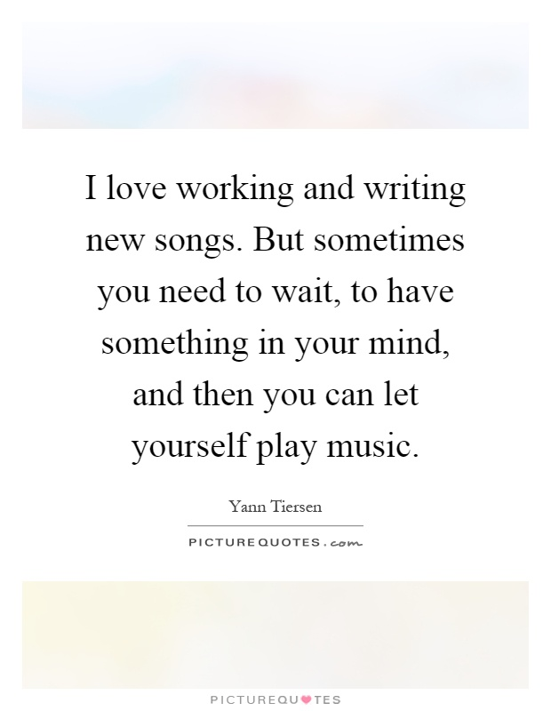 I love working and writing new songs. But sometimes you need to wait, to have something in your mind, and then you can let yourself play music Picture Quote #1