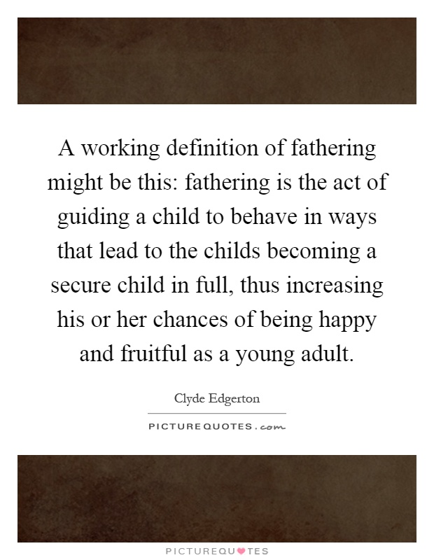 A working definition of fathering might be this: fathering is the act of guiding a child to behave in ways that lead to the childs becoming a secure child in full, thus increasing his or her chances of being happy and fruitful as a young adult Picture Quote #1