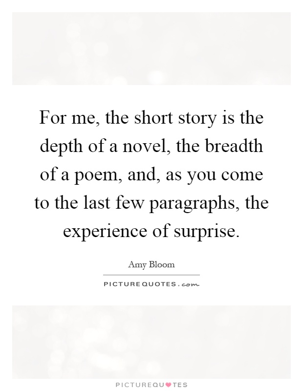For me, the short story is the depth of a novel, the breadth of a poem, and, as you come to the last few paragraphs, the experience of surprise Picture Quote #1
