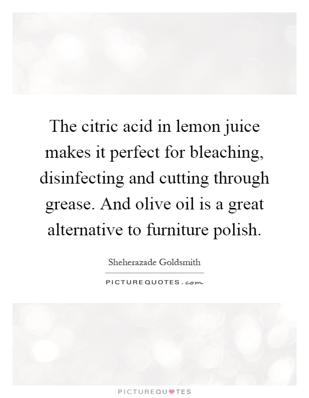 The citric acid in lemon juice makes it perfect for bleaching, disinfecting and cutting through grease. And olive oil is a great alternative to furniture polish Picture Quote #1