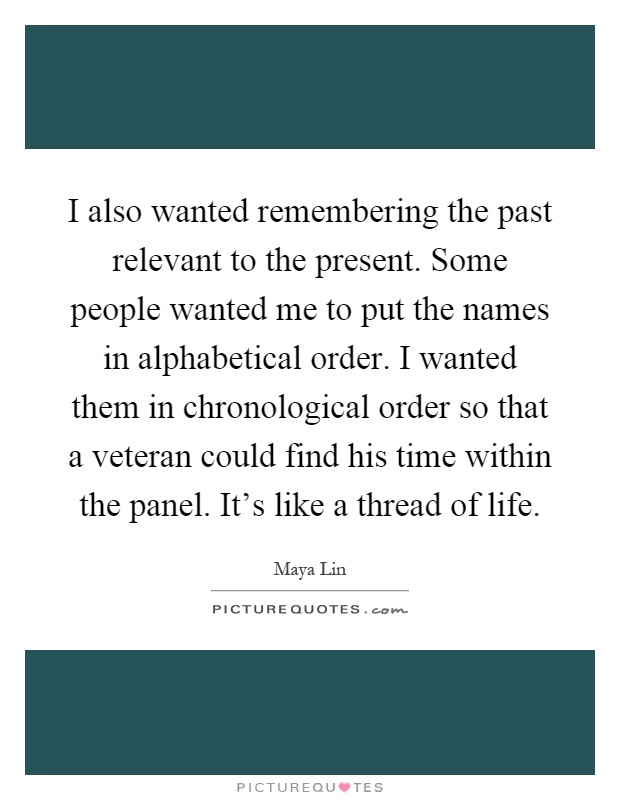 I also wanted remembering the past relevant to the present. Some people wanted me to put the names in alphabetical order. I wanted them in chronological order so that a veteran could find his time within the panel. It's like a thread of life Picture Quote #1