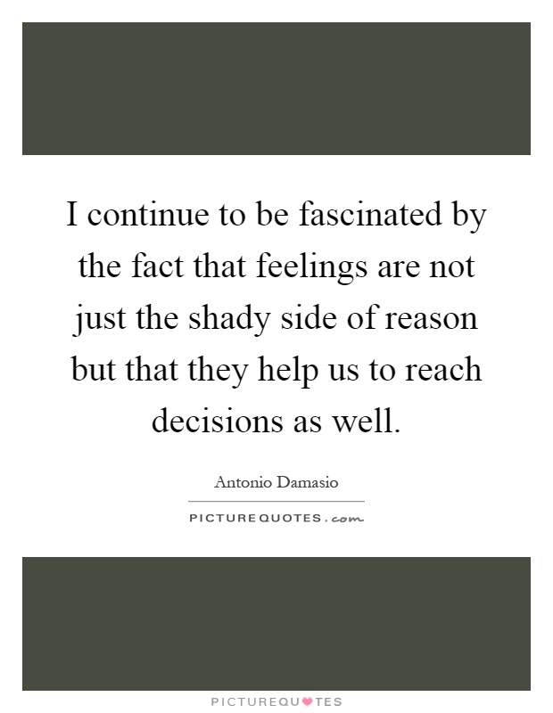 I continue to be fascinated by the fact that feelings are not just the shady side of reason but that they help us to reach decisions as well Picture Quote #1