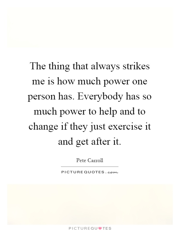 The thing that always strikes me is how much power one person has. Everybody has so much power to help and to change if they just exercise it and get after it Picture Quote #1