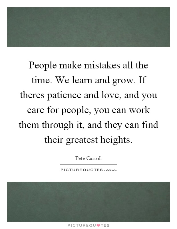 People make mistakes all the time. We learn and grow. If theres patience and love, and you care for people, you can work them through it, and they can find their greatest heights Picture Quote #1