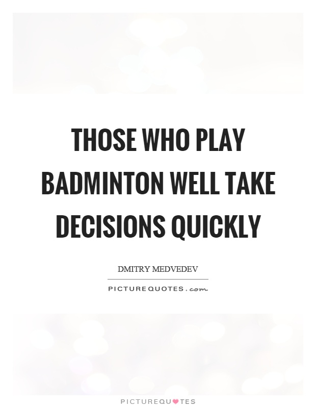Those who play badminton well take decisions quickly Picture Quote #1