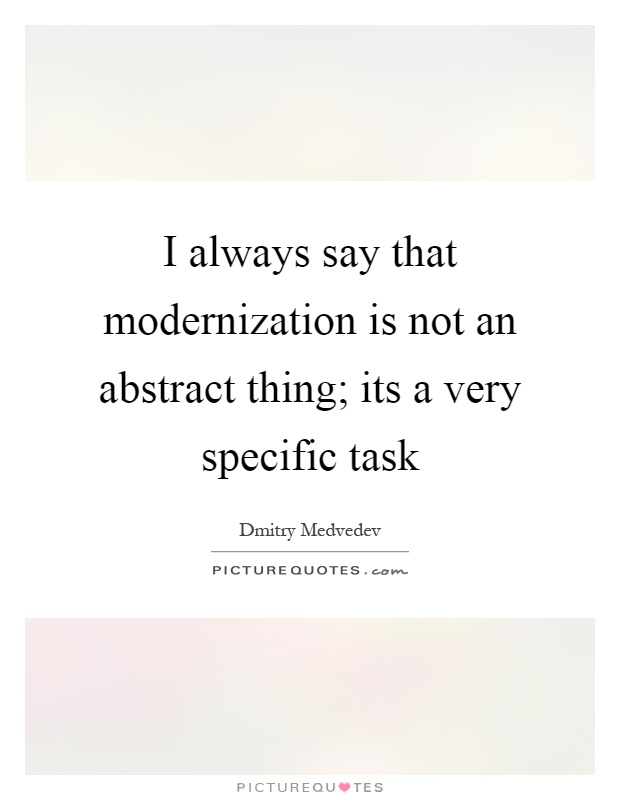 I always say that modernization is not an abstract thing; its a very specific task Picture Quote #1