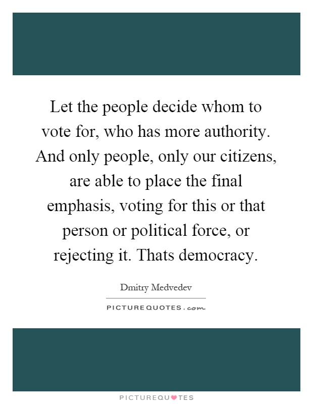 Let the people decide whom to vote for, who has more authority. And only people, only our citizens, are able to place the final emphasis, voting for this or that person or political force, or rejecting it. Thats democracy Picture Quote #1