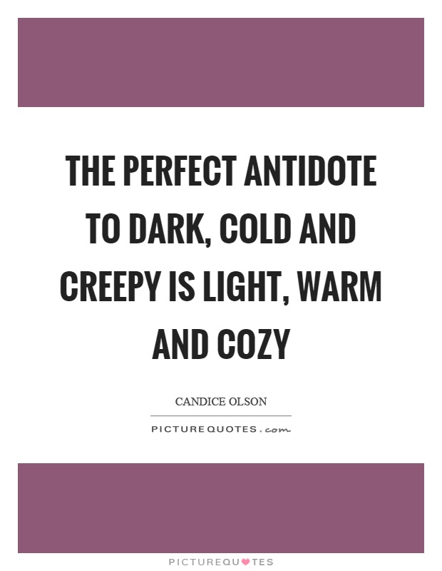 The perfect antidote to dark, cold and creepy is light, warm and cozy Picture Quote #1