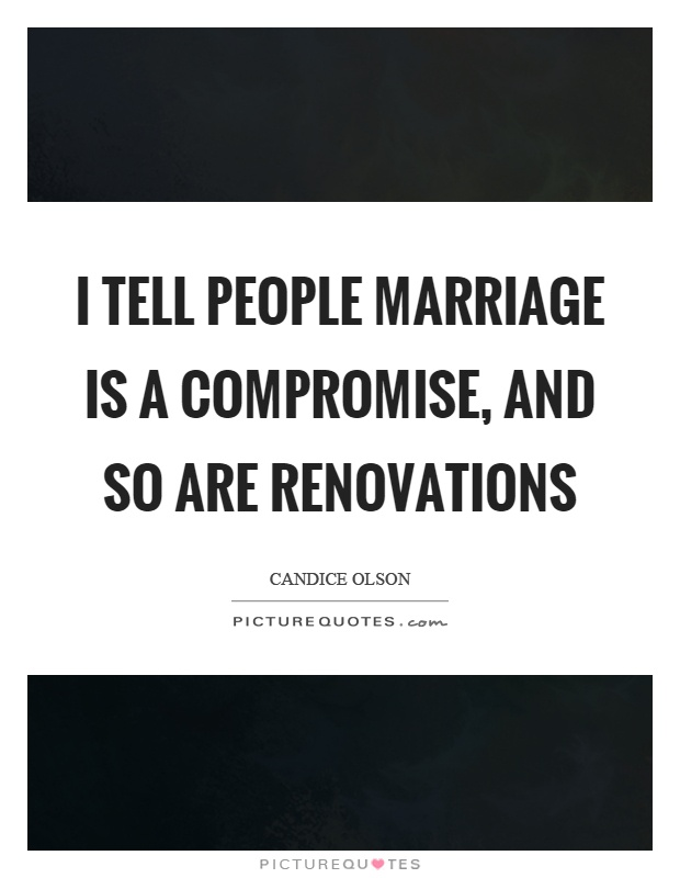 I tell people marriage is a compromise, and so are renovations Picture Quote #1