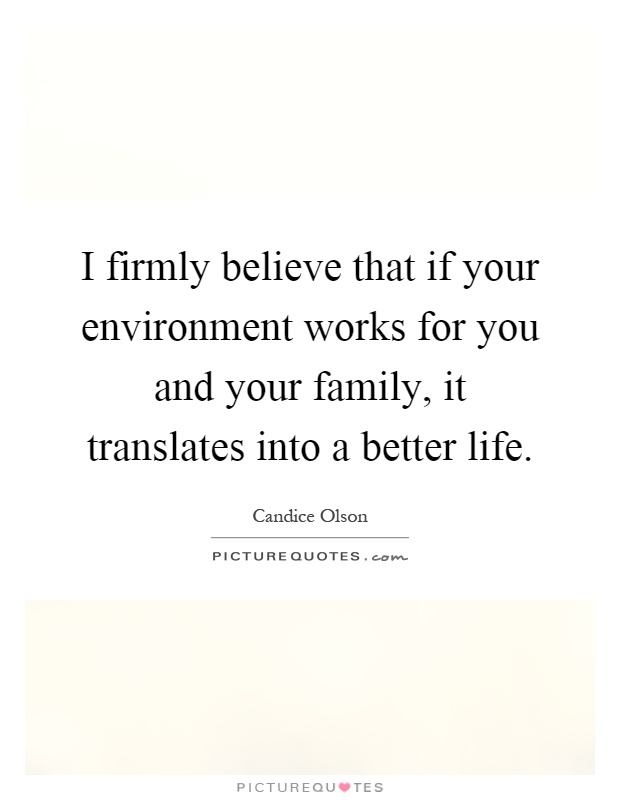 I firmly believe that if your environment works for you and your family, it translates into a better life Picture Quote #1
