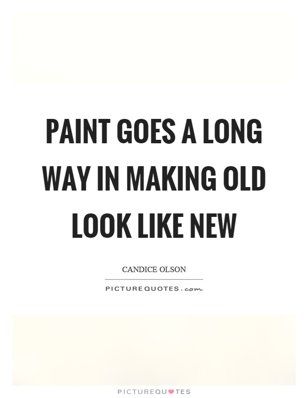Paint goes a long way in making old look like new Picture Quote #1