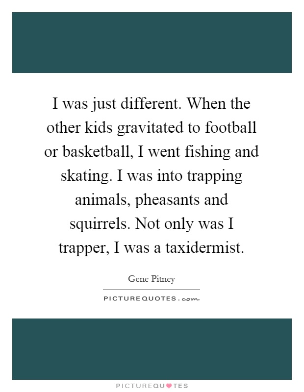 I was just different. When the other kids gravitated to football or basketball, I went fishing and skating. I was into trapping animals, pheasants and squirrels. Not only was I trapper, I was a taxidermist Picture Quote #1