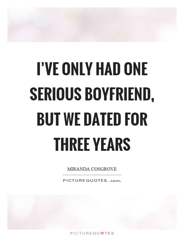I've only had one serious boyfriend, but we dated for three years Picture Quote #1