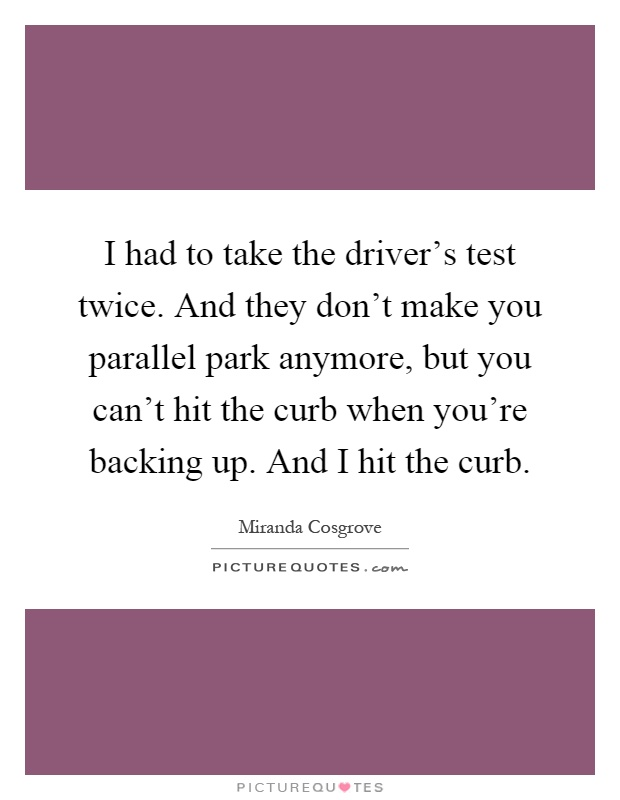 I had to take the driver's test twice. And they don't make you parallel park anymore, but you can't hit the curb when you're backing up. And I hit the curb Picture Quote #1