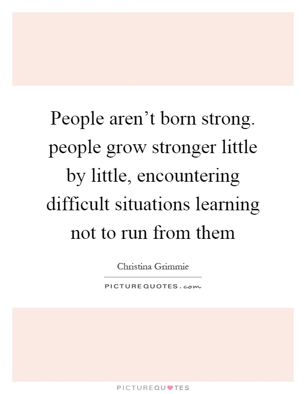 People aren't born strong. people grow stronger little by little, encountering difficult situations learning not to run from them Picture Quote #1
