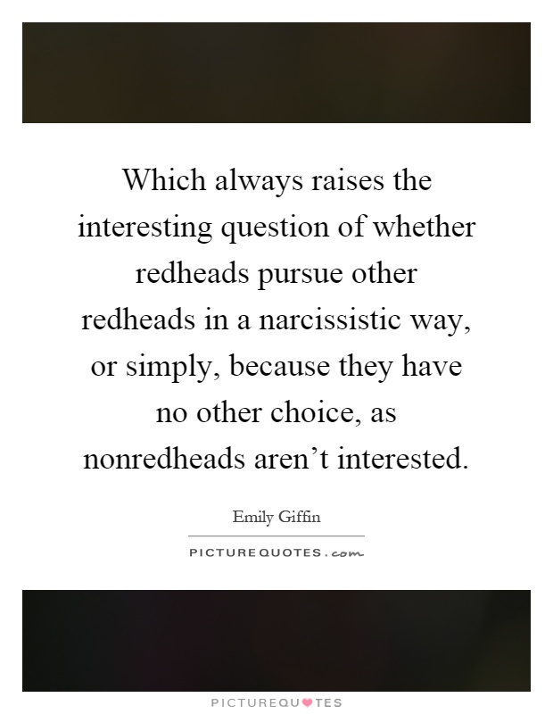 Which always raises the interesting question of whether redheads pursue other redheads in a narcissistic way, or simply, because they have no other choice, as nonredheads aren't interested Picture Quote #1