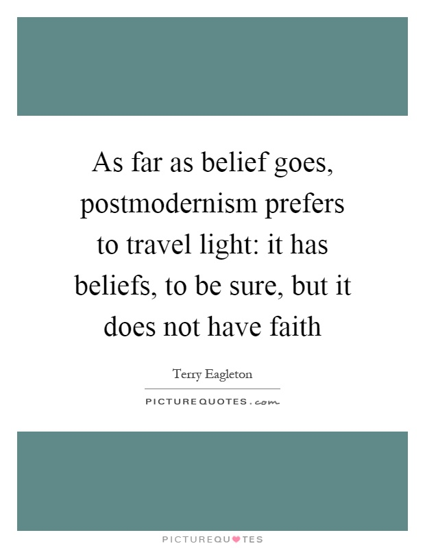 As far as belief goes, postmodernism prefers to travel light: it has beliefs, to be sure, but it does not have faith Picture Quote #1