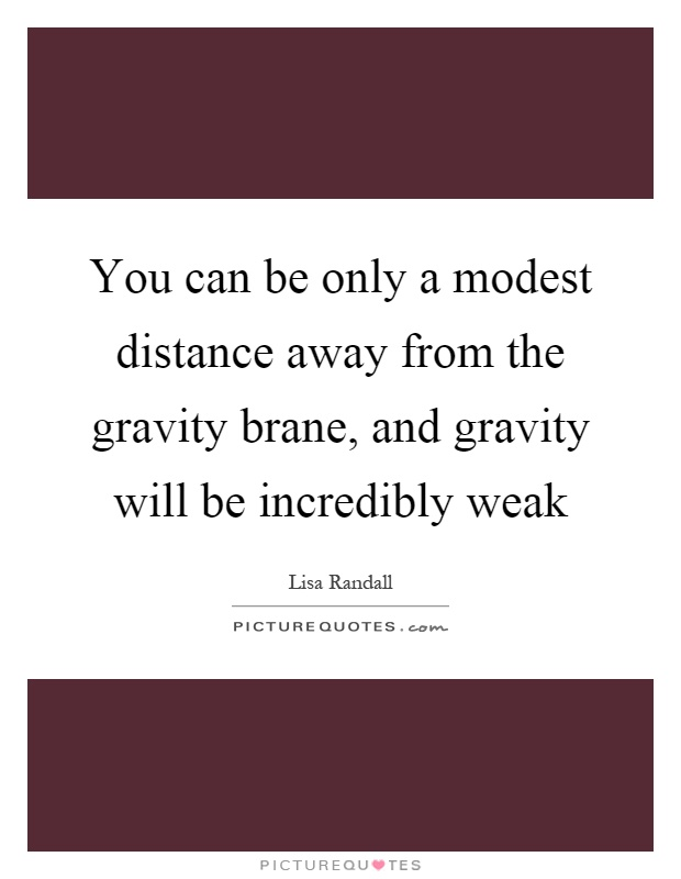 You can be only a modest distance away from the gravity brane, and gravity will be incredibly weak Picture Quote #1