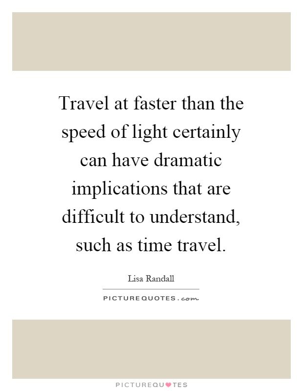 Travel at faster than the speed of light certainly can have dramatic implications that are difficult to understand, such as time travel Picture Quote #1