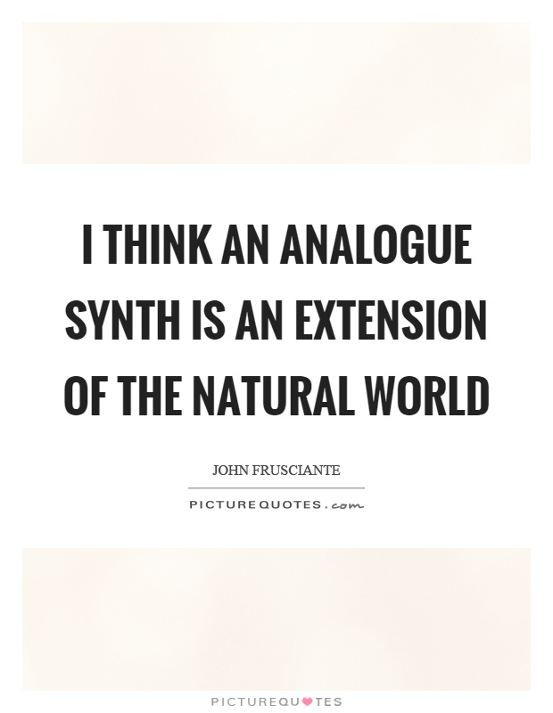 I think an analogue synth is an extension of the natural world Picture Quote #1