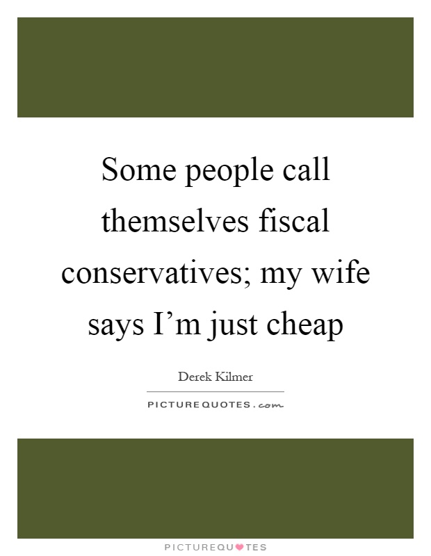 Some people call themselves fiscal conservatives; my wife says I'm just cheap Picture Quote #1