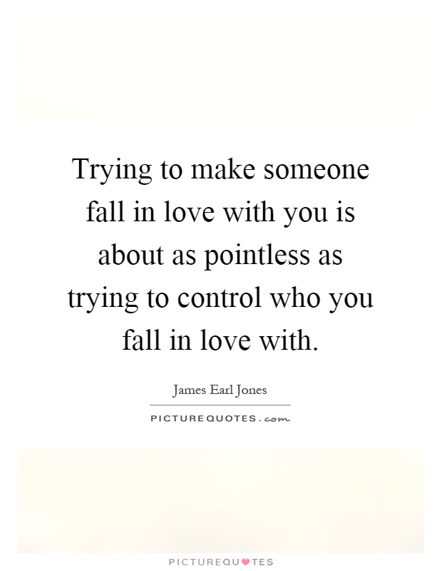 Trying to make someone fall in love with you is about as pointless as trying to control who you fall in love with Picture Quote #1