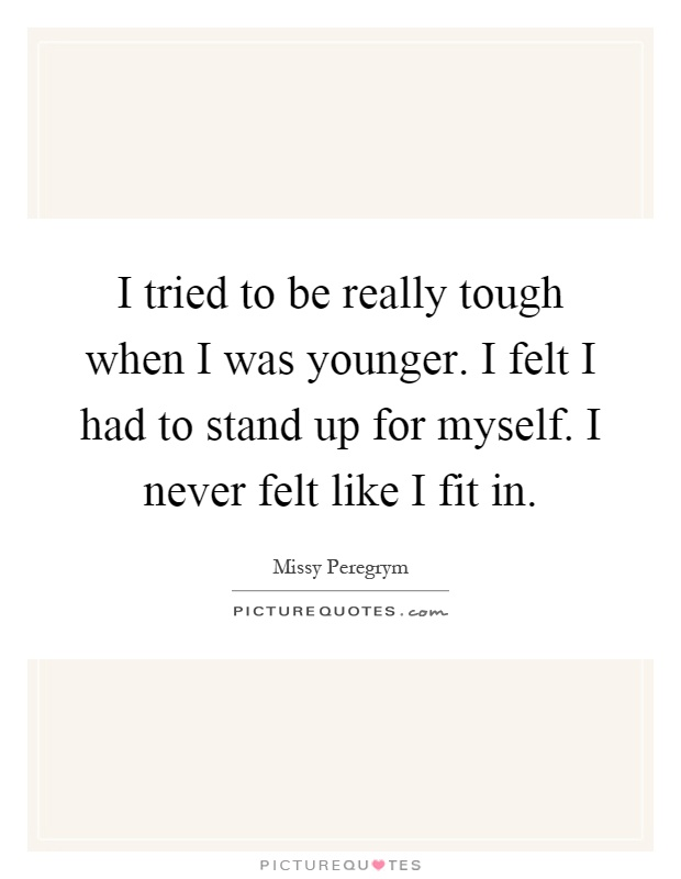 I tried to be really tough when I was younger. I felt I had to stand up for myself. I never felt like I fit in Picture Quote #1