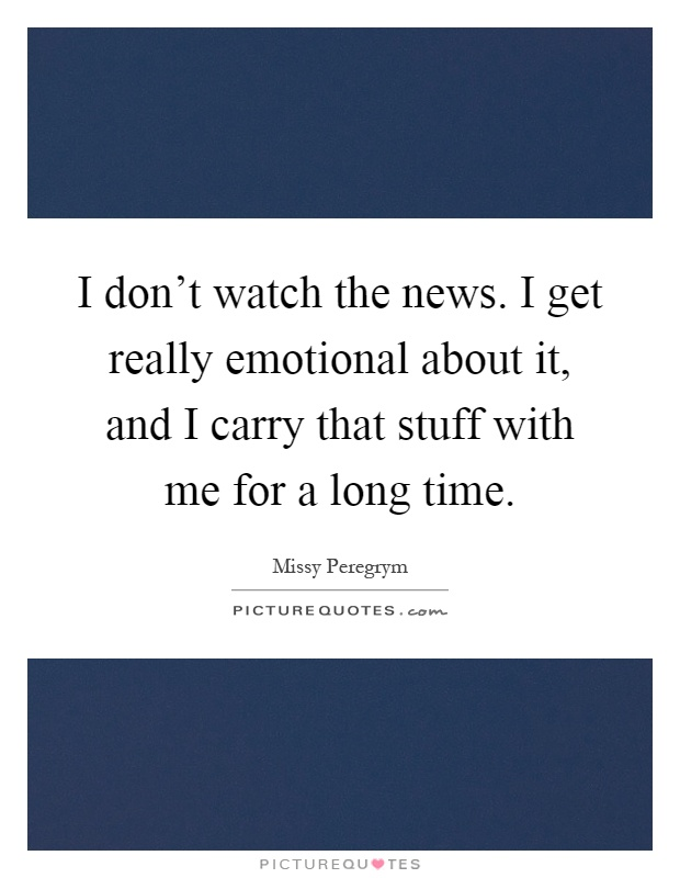 I don't watch the news. I get really emotional about it, and I carry that stuff with me for a long time Picture Quote #1