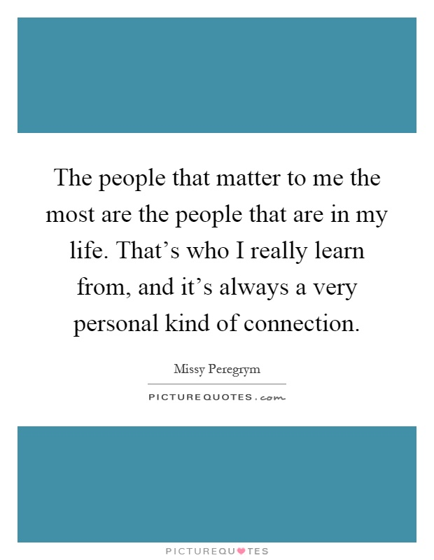 The people that matter to me the most are the people that are in my life. That's who I really learn from, and it's always a very personal kind of connection Picture Quote #1