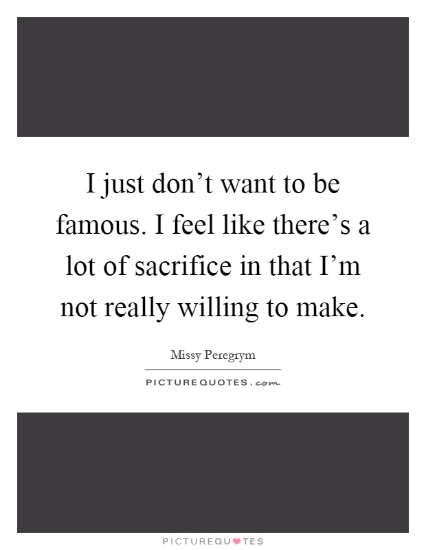 I just don't want to be famous. I feel like there's a lot of sacrifice in that I'm not really willing to make Picture Quote #1