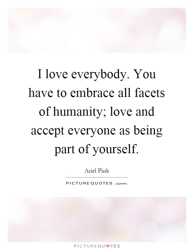 I love everybody. You have to embrace all facets of humanity; love and accept everyone as being part of yourself Picture Quote #1