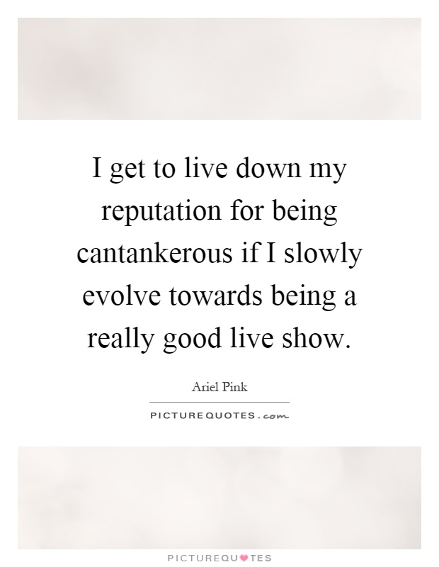 I get to live down my reputation for being cantankerous if I slowly evolve towards being a really good live show Picture Quote #1
