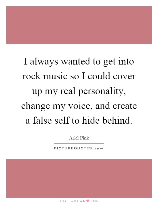 I always wanted to get into rock music so I could cover up my real personality, change my voice, and create a false self to hide behind Picture Quote #1