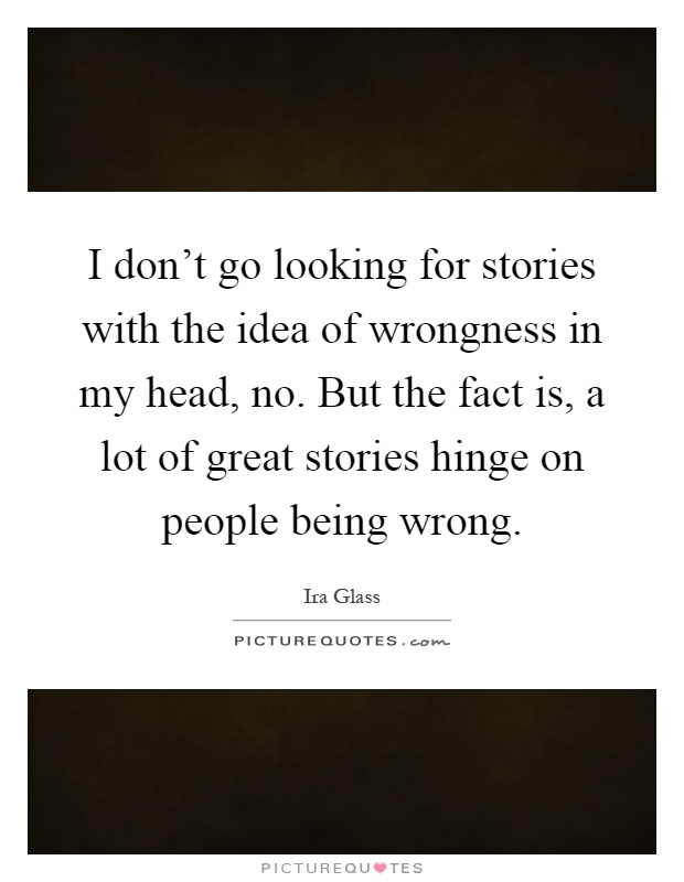 I don't go looking for stories with the idea of wrongness in my head, no. But the fact is, a lot of great stories hinge on people being wrong Picture Quote #1