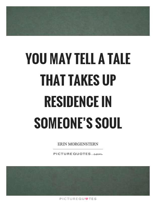 You may tell a tale that takes up residence in someone's soul Picture Quote #1