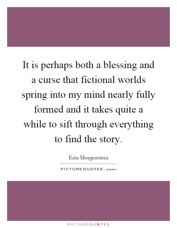 It is perhaps both a blessing and a curse that fictional worlds spring into my mind nearly fully formed and it takes quite a while to sift through everything to find the story Picture Quote #1