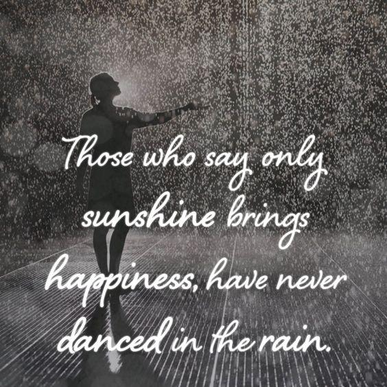 Those who say only sunshine brings happiness, have never danced in the rain Picture Quote #1