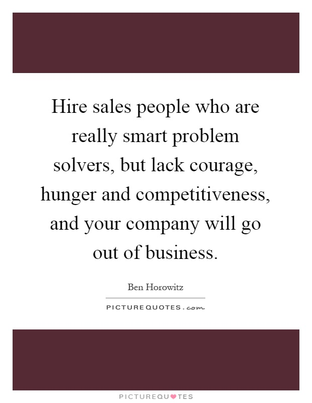 Hire sales people who are really smart problem solvers, but lack courage, hunger and competitiveness, and your company will go out of business Picture Quote #1