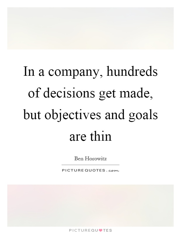 In a company, hundreds of decisions get made, but objectives and goals are thin Picture Quote #1