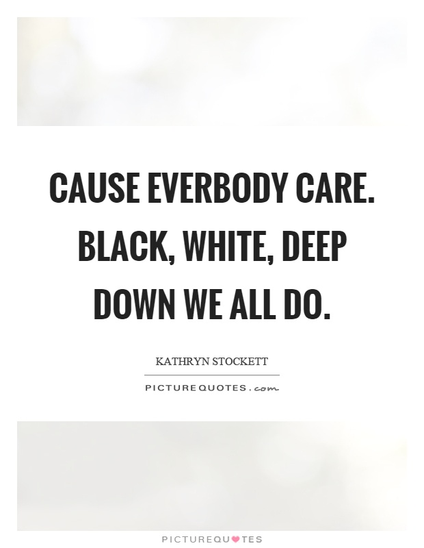 Cause everbody care. Black, white, deep down we all do Picture Quote #1