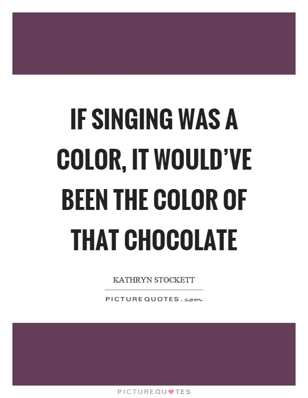 If singing was a color, it would've been the color of that chocolate Picture Quote #1