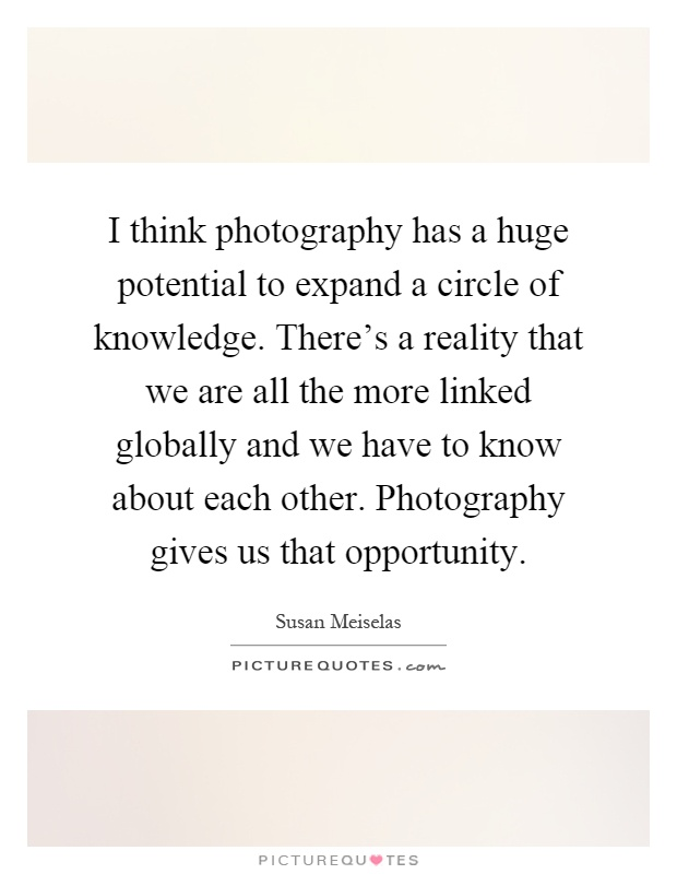 I think photography has a huge potential to expand a circle of knowledge. There's a reality that we are all the more linked globally and we have to know about each other. Photography gives us that opportunity Picture Quote #1