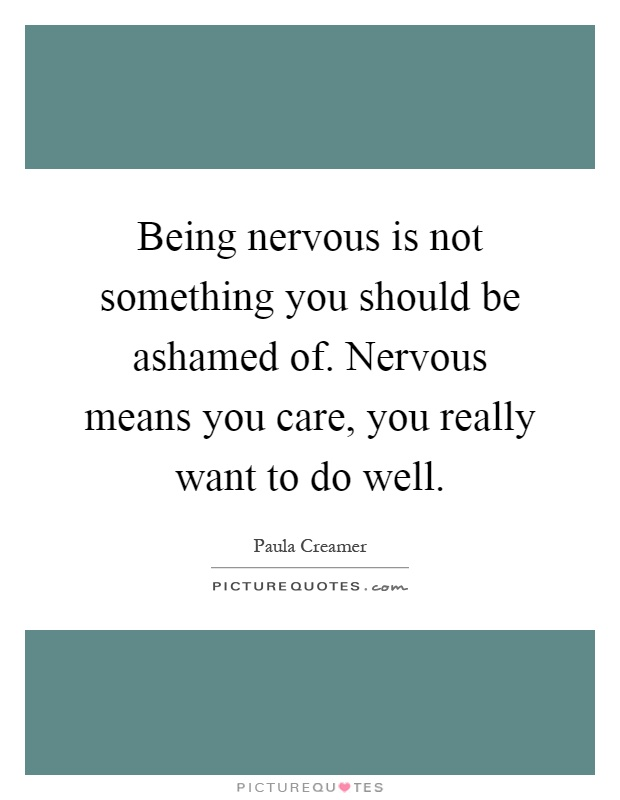 Being nervous is not something you should be ashamed of. Nervous means you care, you really want to do well Picture Quote #1