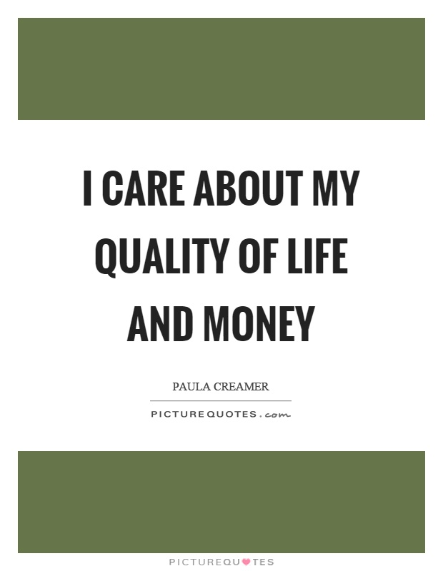 I care about my quality of life and money Picture Quote #1