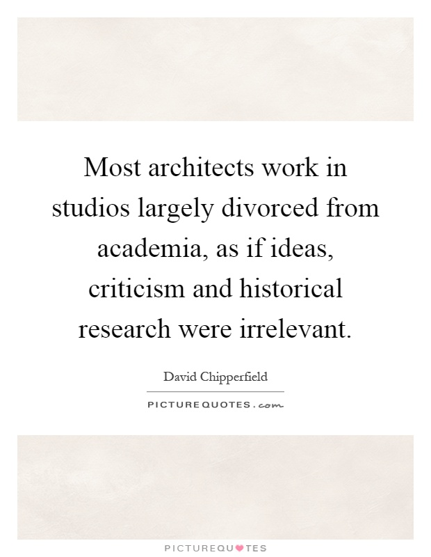 Most architects work in studios largely divorced from academia, as if ideas, criticism and historical research were irrelevant Picture Quote #1